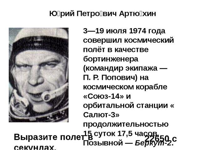 Ю́рий Петро́вич Артю́хин 3—19 июля 1974 года совершил космический полёт в ка...