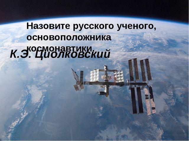 Назовите русского ученого, основоположника космонавтики. К.Э. Циолковский