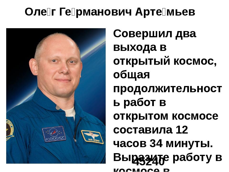 Оле́г Ге́рманович Арте́мьев Совершил два выхода в открытый космос, общая прод...