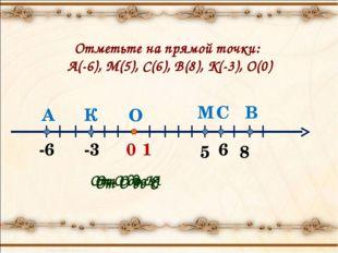 Отметьте на прямой точки: А(-6), М(5), С(6), В(8), К(-3), О(0) От О до К От О
