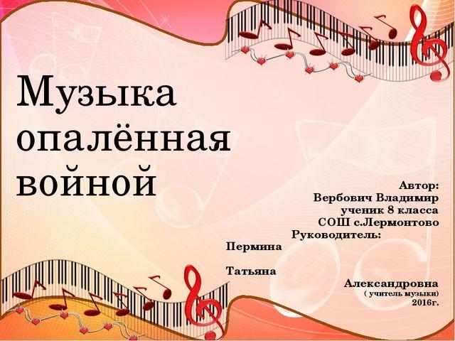 Музыка опалённая войной Автор: Вербович Владимир ученик 8 класса СОШ с.Лермон...