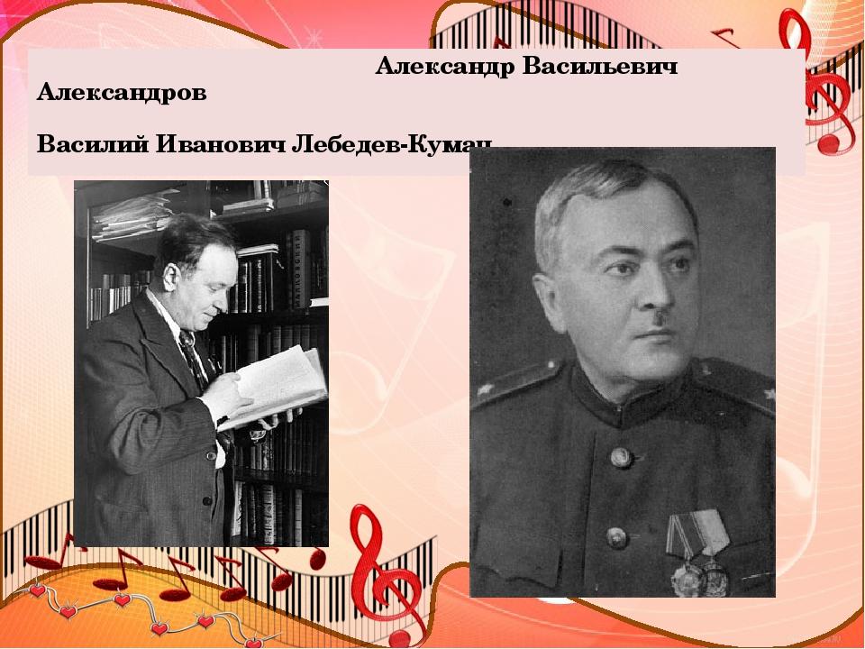 Александр Васильевич Александров Василий Иванович Лебедев-Кумач