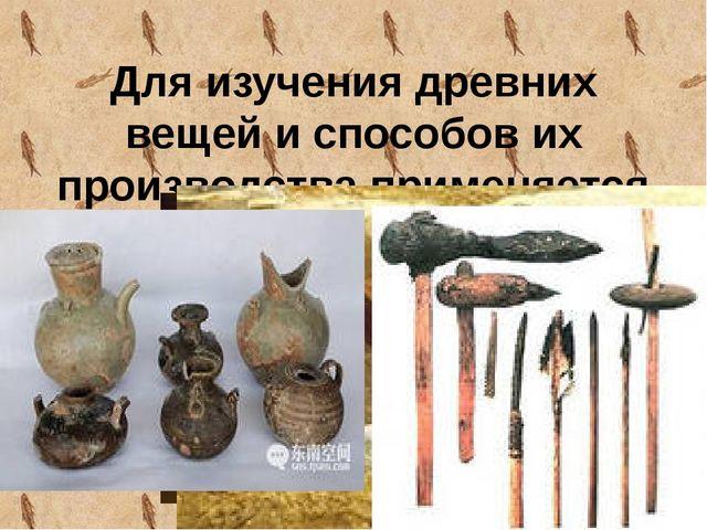 Для изучения древних вещей и способов их производства применяется спектральны...