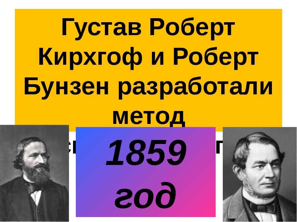 Густав Роберт Кирхгоф и Роберт Бунзен разработали метод спектрального анализа...
