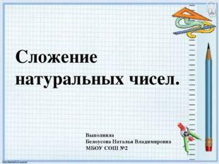 Сложение натуральных чисел. Выполнила Белоусова Наталья Владимировна МБОУ СОШ