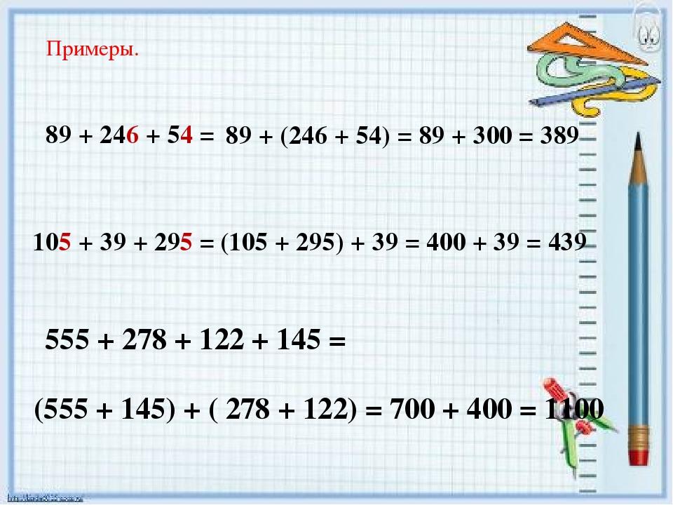 Примеры. 89 + 246 + 54 = 105 + 39 + 295 = 555 + 278 + 122 + 145 = (555 + 145)...