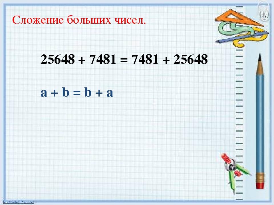 Сложение больших чисел. 25648 + 7481 = 7481 + 25648 a + b = b + a
