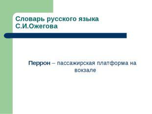 Словарь русского языка С.И.Ожегова Перрон – пассажирская платформа на вокзале