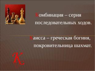 Комбинация – серия последовательных ходов.  Каисса – греческая богиня, покро