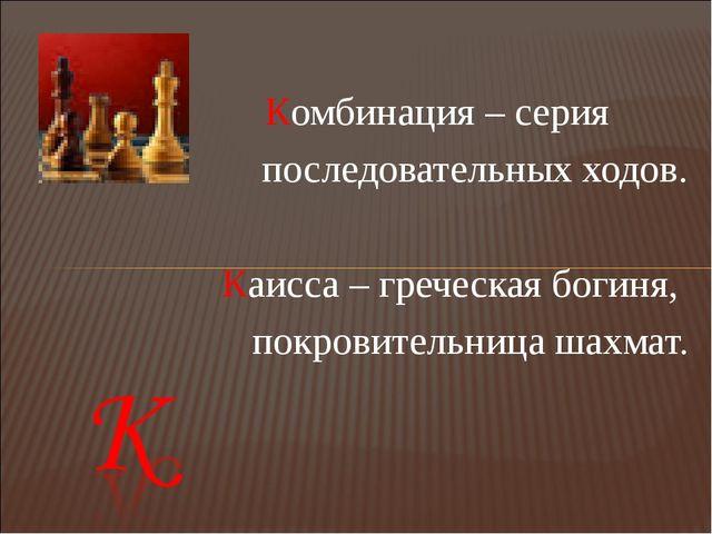 Комбинация – серия последовательных ходов.  Каисса – греческая богиня, покро...
