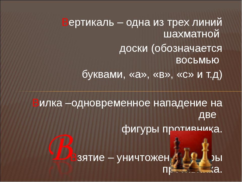 Вертикаль – одна из трех линий шахматной доски (обозначается восьмью буквами,...