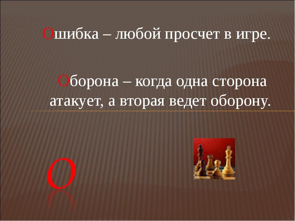 Ошибка – любой просчет в игре.  Оборона – когда одна сторона атакует, а втор...