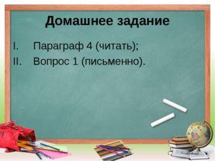 Домашнее задание Параграф 4 (читать); Вопрос 1 (письменно).