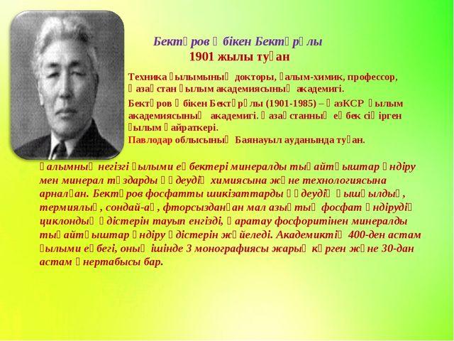Бектұров Әбікен Бектұрұлы 1901 жылы туған Техника ғылымының докторы, ғалым-хи...