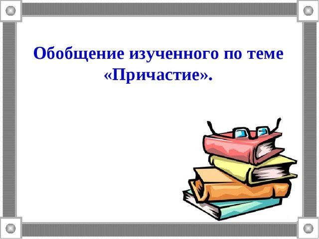 Обобщение изученного по теме «Причастие».