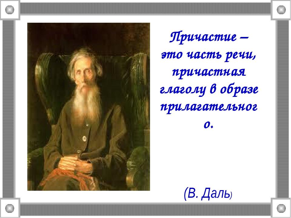 Причастие – это часть речи, причастная глаголу в образе прилагательного. (В....