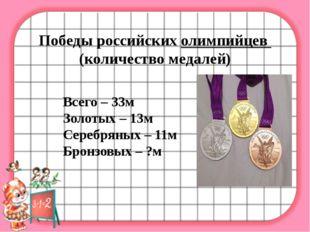 Победы российских олимпийцев (количество медалей) Всего – 33м Золотых – 13м
