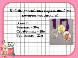 Победы российских паралимпийцев (количество медалей) Всего ? Золотых – 30м С