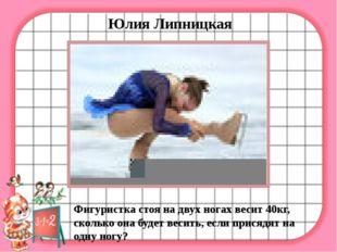 Юлия Липницкая Фигуристка стоя на двух ногах весит 40кг, сколько она будет в