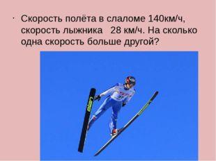 Скорость полёта в слаломе 140км/ч, скорость лыжника 28 км/ч. На сколько одна