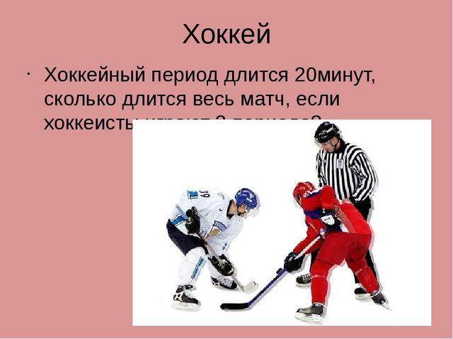 Хоккей Хоккейный период длится 20минут, сколько длится весь матч, если хоккеи...