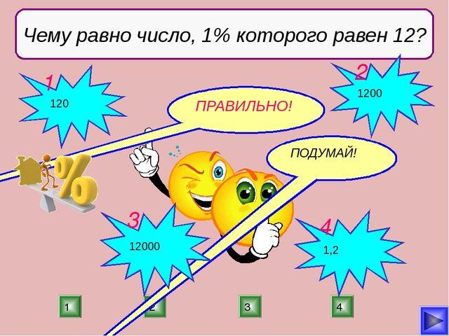 2 1 3 4 Чему равно число, 1% которого равен 12? ПРАВИЛЬНО! ПОДУМАЙ! ПОДУМАЙ!...