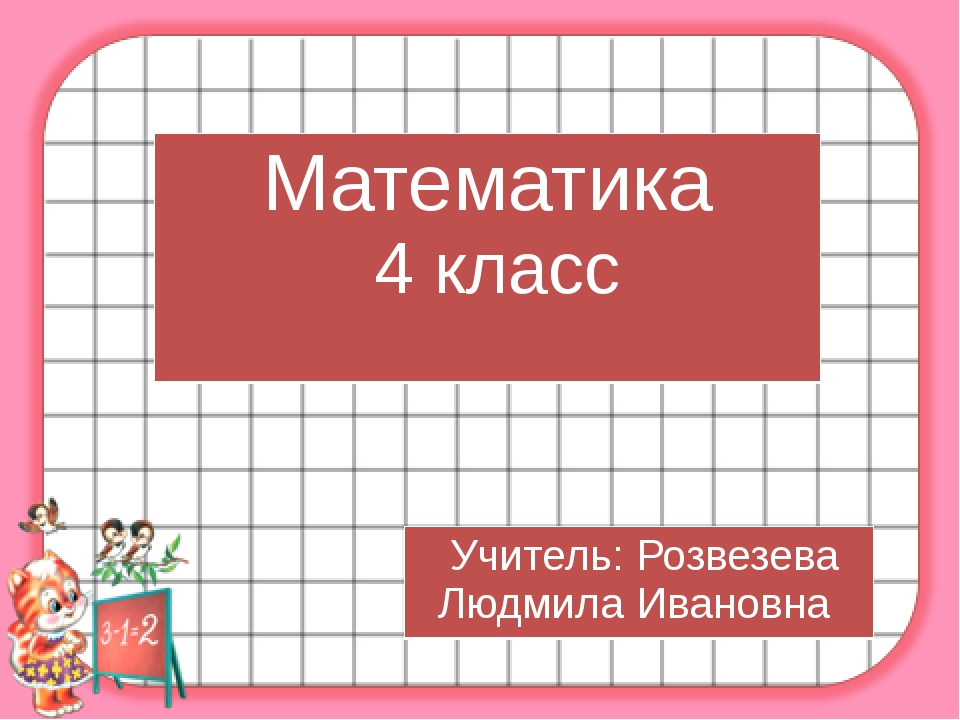 Математика 4 класс Учитель:Розвезева Людмила Ивановна