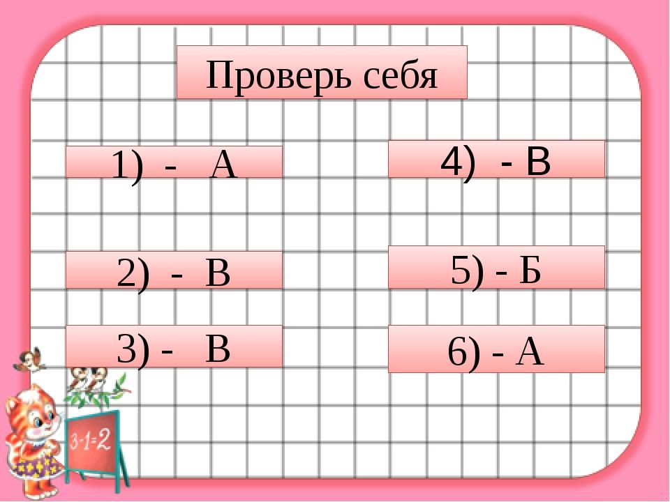 Проверь себя 1) - А 2) - В 3) - В 4) - В 5) - Б 6) - А