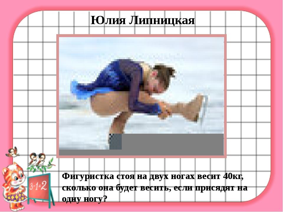 Юлия Липницкая Фигуристка стоя на двух ногах весит 40кг, сколько она будет в...