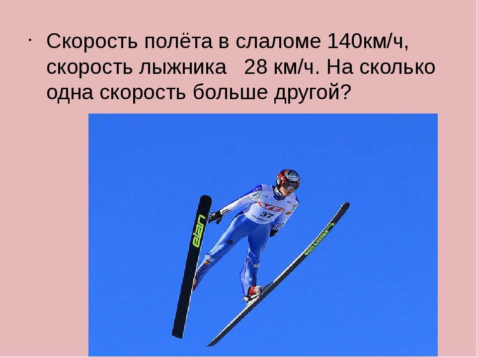 Скорость полёта в слаломе 140км/ч, скорость лыжника 28 км/ч. На сколько одна...
