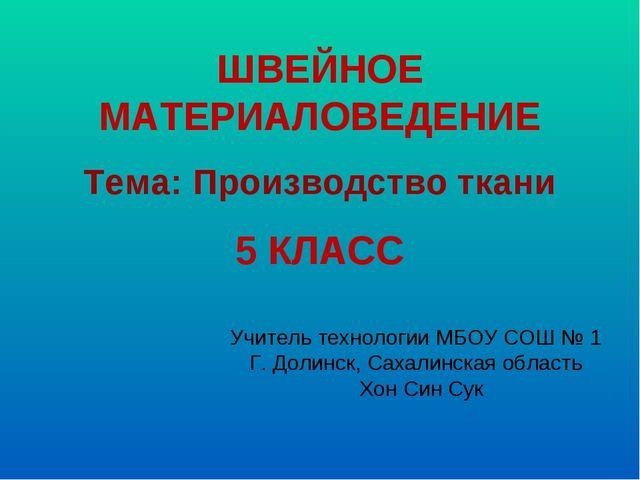 ШВЕЙНОЕ МАТЕРИАЛОВЕДЕНИЕ 5 КЛАСС Учитель технологии МБОУ СОШ № 1 Г. Долинск,...