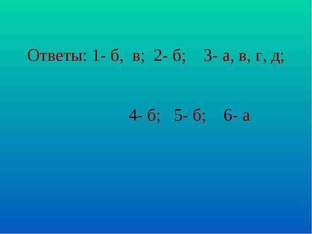 Ответы: 1- б, в; 2- б; 3- а, в, г, д; 4- б; 5- б; 6- а