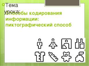Способы кодирования информации: пиктографический способ Тема урока:
