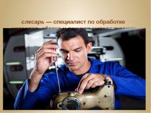 слесарь—специалист по обработке металлов, сборке и починке металлических из