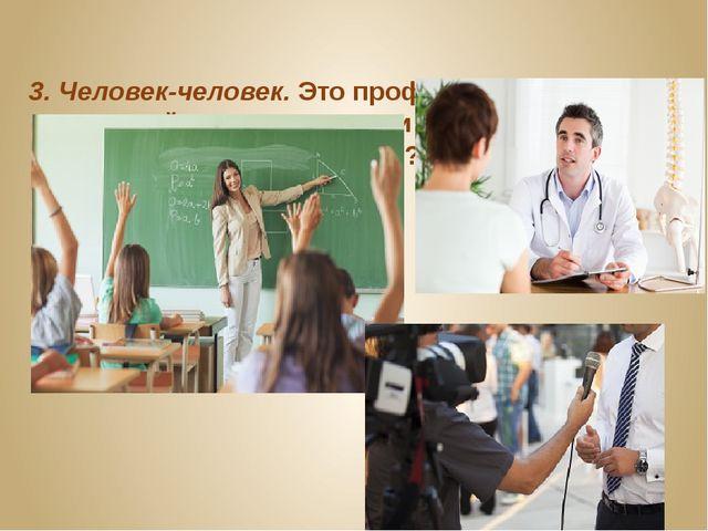 3. Человек-человек.Это профессии, которые взаимодействуют с другими людьми....