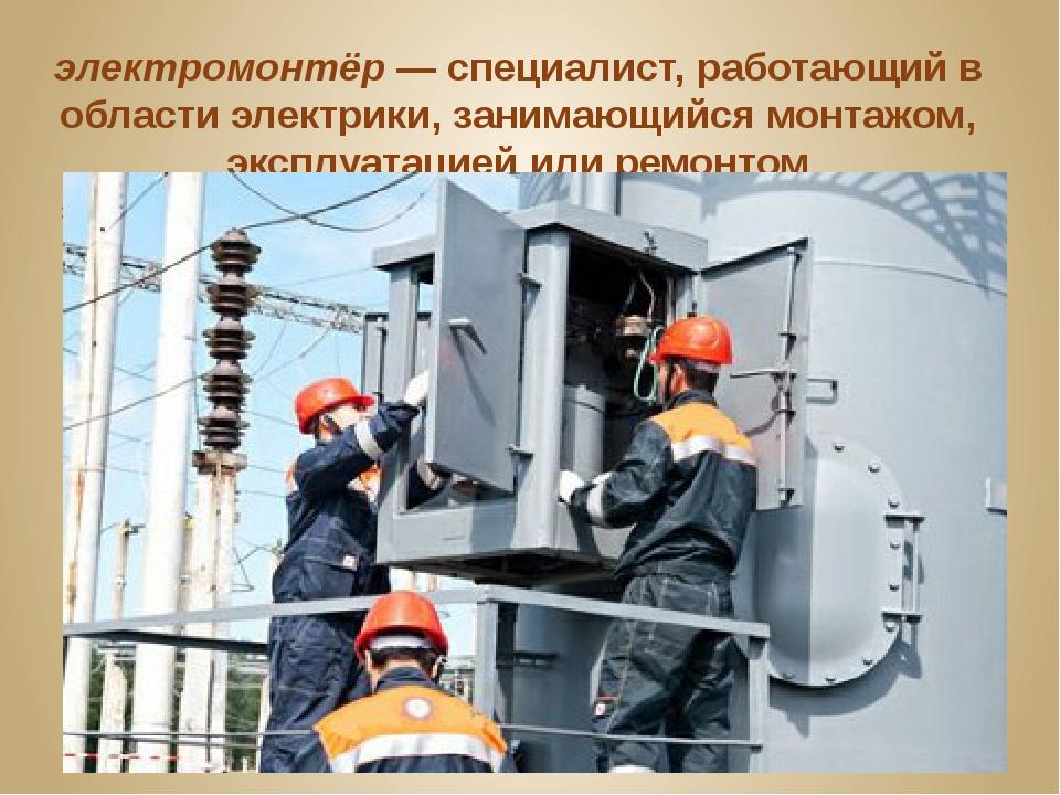 электромонтёр—специалист, работающий в области электрики, занимающийся монт...