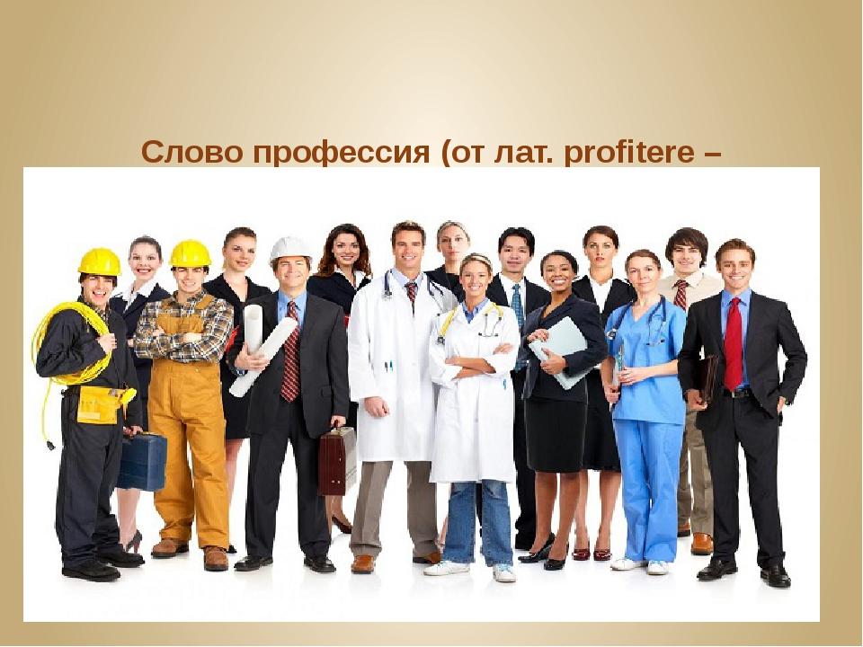 Словопрофессия(от лат. profitere – «объявлять своим делом») означает род тр...