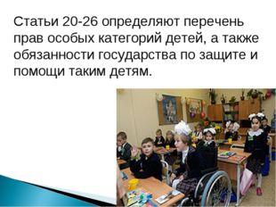 Статьи 20-26 определяют перечень прав особых категорий детей, а также обязанн