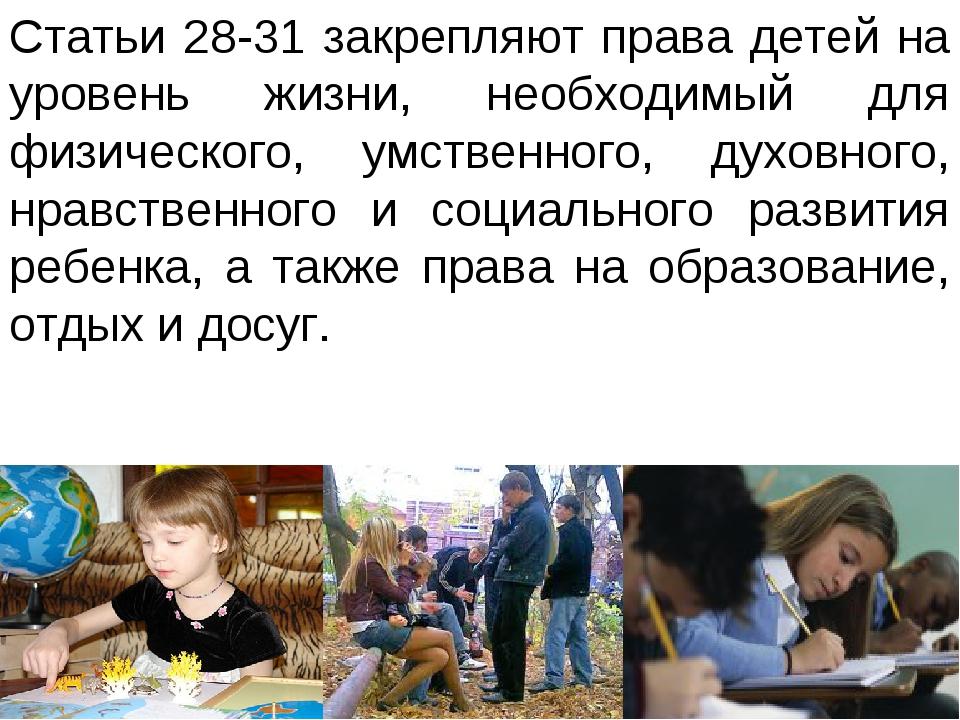 Статьи 28-31 закрепляют права детей на уровень жизни, необходимый для физичес...