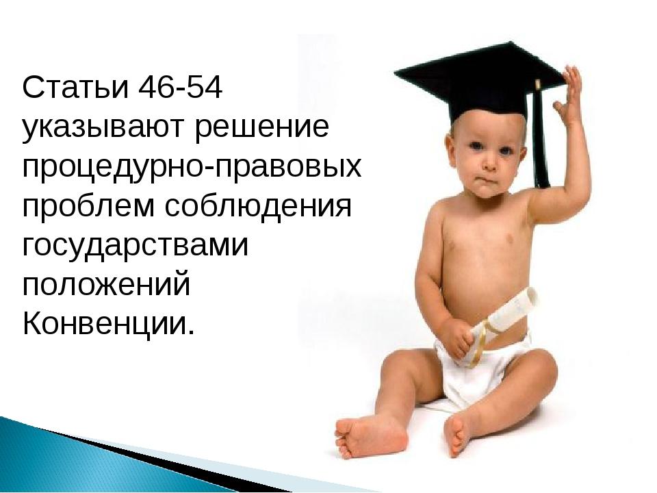 Статьи 46-54 указывают решение процедурно-правовых проблем соблюдения государ...