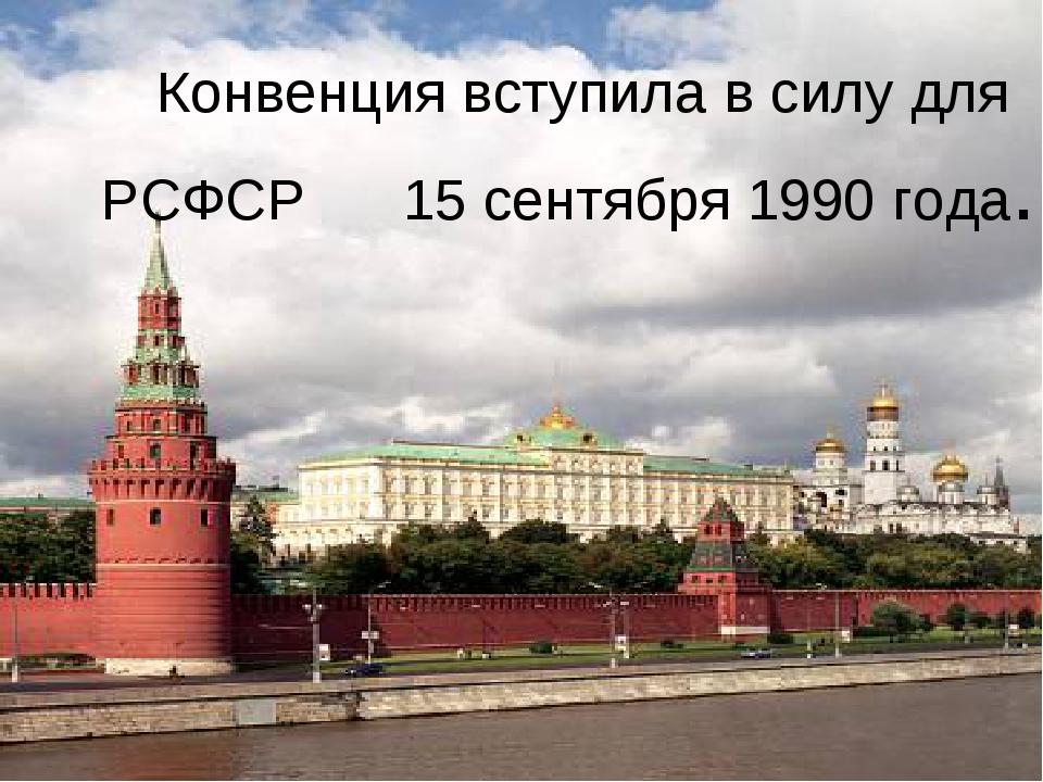 Конвенция вступила в силу для РСФСР 15 сентября 1990 года.