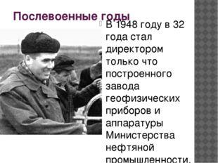 Послевоенные годы В 1948 году в 32 года стал директором только что построенно