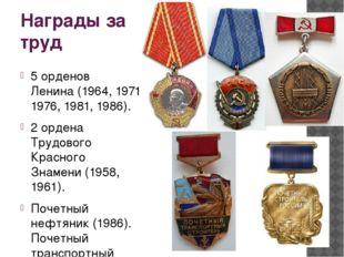Награды за труд 5орденов Ленина(1964, 1971, 1976, 1981, 1986). 2ордена Тру