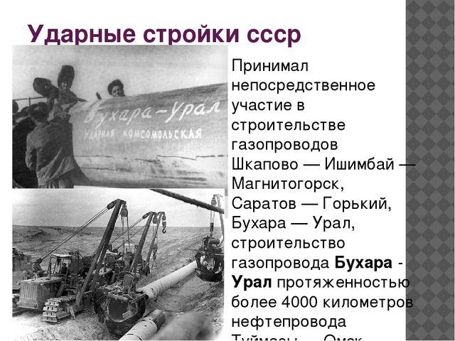 Ударные стройки ссср Принимал непосредственное участие в строительстве газопр...