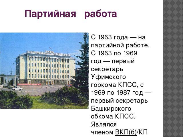 Партийная работа С 1963 года— на партийной работе. С 1963 по 1969 год— пер...