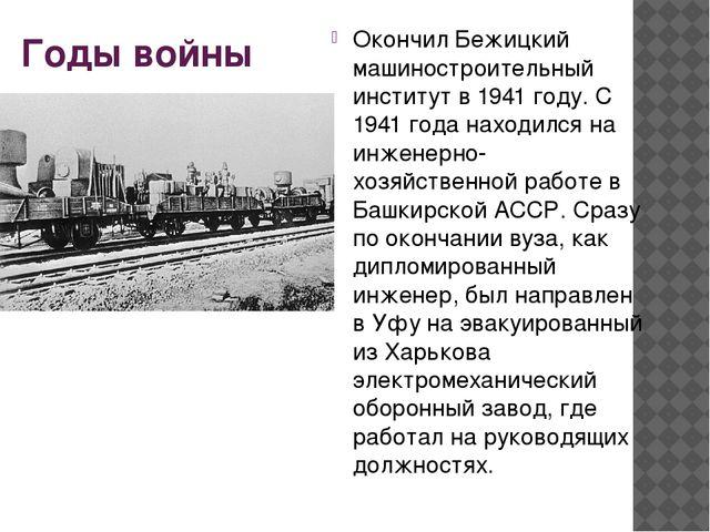 Годы войны Окончил Бежицкий машиностроительный институт в1941 году. С 1941 г...