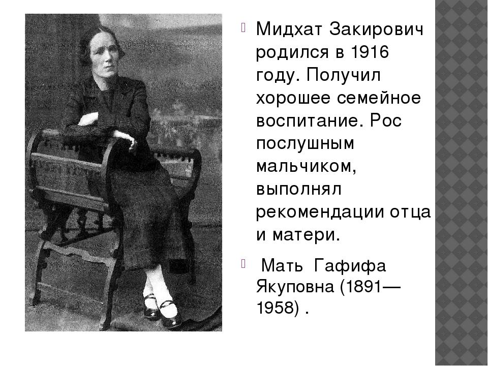 Мидхат Закирович родился в 1916 году. Получил хорошее семейное воспитание. Р...