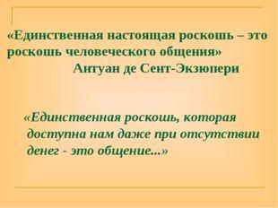 «Единственная настоящая роскошь – это роскошь человеческого общения» Антуан д