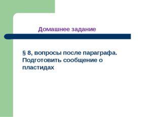 § 8, вопросы после параграфа. Подготовить сообщение о пластидах Домашнее зада