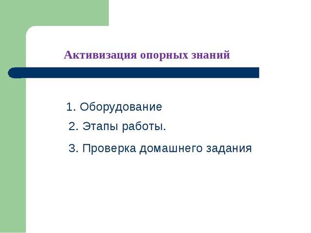 Активизация опорных знаний 1. Оборудование 2. Этапы работы. 3. Проверка домаш...